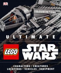 Ultimate LEGO Star Wars: Characters Creatures Locations Technology Vehicles